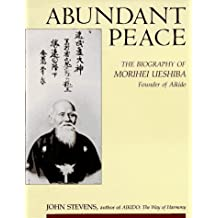 Abundant Peace: Biography of Morihei Ueshiba, Founder of Aikido: Biography of Morihei Veshiba, Founder of Aikido