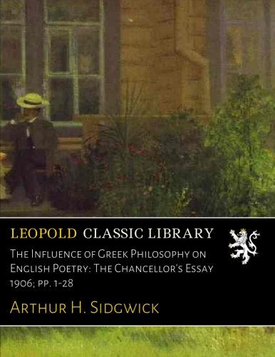 The Influence of Greek Philosophy on English Poetry: The Chancellor's Essay 1906; pp. 1-28 por Arthur H. Sidgwick