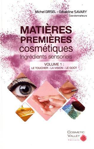 Matières premières cosmétiques : ingrédients sensoriels : Volume 1, Le toucher, la vision, le goû