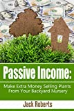 Passive Income: Make Extra Money Selling Plants From Your Backyard Nursery (Retirement, Extra Income, Easy Money, Gardening)