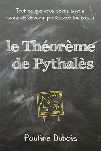 Le Théorème de Pythalès, ou tout ce que vous devez savoir avant de devenir professeur (ou pas...) : les 7 premiers chapitres