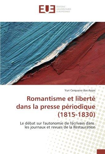 Romantisme et liberte dans la presse periodique (1815-1830): Le debat sur l'autonomie de l'ecrivain dans les journaux et revues de la Restauration par Yuri Cerqueira dos Anjos