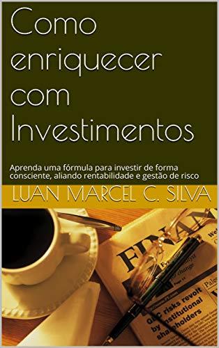 Como enriquecer com Investimentos: Aprenda uma fórmula para investir de forma consciente, aliando rentabilidade e gestão de risco (Portuguese Edition)