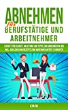 ABNEHMEN FÜR BERUFSTÄTIGE UND ARBEITNEHMER: Schritt für Schritt Anleitung und Tipps zum Abnehmen...