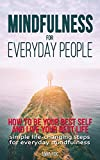 Mindfulness for everyday people: HOW TO BE YOUR BEST SELF AND LIVE YOUR BEST LIFE: Simple life changing steps for everyday mindfulness