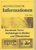 Archäologische Informationen. Bd. 17, Heft 2, 1994. Mitteilungen zur Ur- und Frühgeschichte. Das aktuelle Thema: Archäologie in Medien und Öffentlichkeit