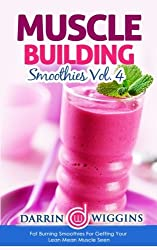 Muscle Building Smoothies: Vol. 4 Fat Burning Smoothies For Getting Your Lean Mean Muscle Seen by Darrin Wiggins (2015-03-01)