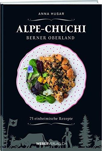 Alpe-Chuchi Berner Oberland: 75 einheimische Rezepte