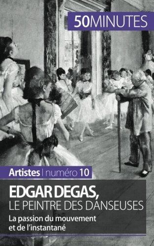 Edgar Degas, le peintre des danseuses: La passion du mouvement et de l'instantané par Marie-Julie Malache