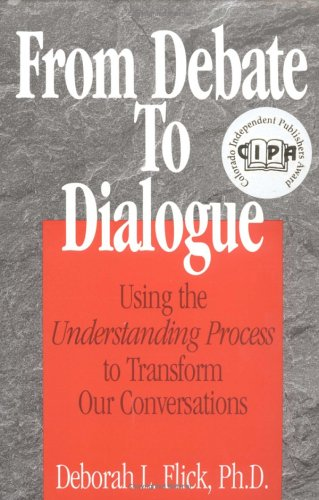From Debate to Dialogue: Using the Understanding Process to Transform Our Conversations por Deborah L., Ph.D. Flick
