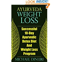 Ayurveda Weight Loss: Successful 10-Day Ayurvedic Detox Diet And Weight Loss Program (Ayurvedic Medicine, Ayurveda Diet, Ayurvedic Remedies, Weight Loss ... Loss Maintenance, Detox Diet, Detox Cleans)