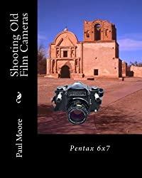 Shooting Old Film Cameras: Pentax 6x7 (Volume 20) by Paul B Moore (2013-02-17)