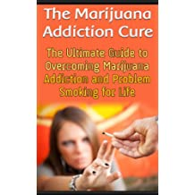 The Marijuana Addiction Cure: The Ultimate Guide to Overcoming Marijuana Addiction and Problem Smoking for Life (English Edition)