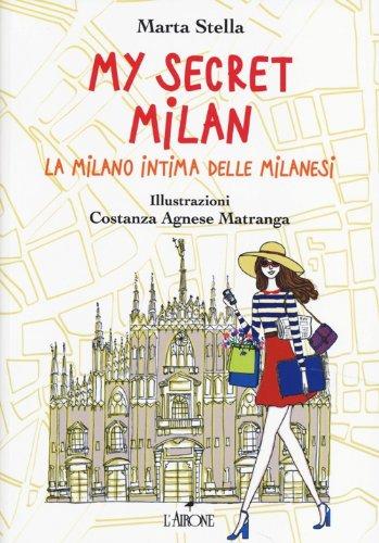 My secret Milan. La Milano intima delle milanesi. Ediz. illustrata
