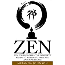 Zen: Zen for Beginners: The Complete Guide to Achieving Presence and Inner Peace (Meditation, Buddhism, Zen Buddhism for Beginners, Happiness) (English Edition)