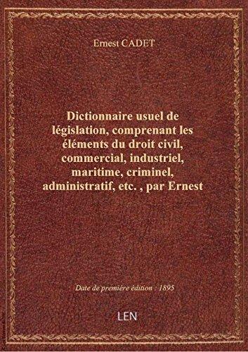Dictionnaire usuel de législation, comprenant les éléments du droit civil, commercial, industriel, m