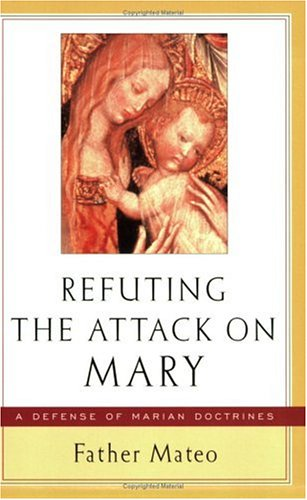 Refuting The Attack On Mary A Defense Of Marian Doctrines