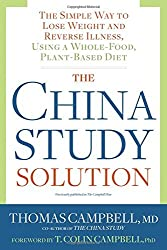 The China Study Solution: The Simple Way to Lose Weight and Reverse Illness, Using a Whole-Food, Plant-Based Diet by Thomas Campbell MD (2016-05-03)