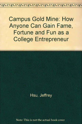 Campus Gold Mine: How Anyone Can Gain Fame, Fortune and Fun as a College Entrepreneur