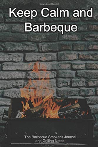 Keep Calm and Barbeque The Barbecue Smoker's Journal and Grilling Notes: Logbook To Take Notes, Refine Your Process To Become A BBQ Pro With This Blank Notebook -
