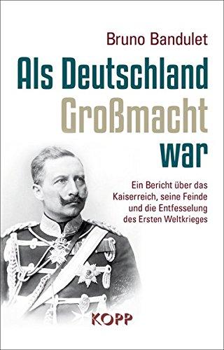 Als Deutschland Großmacht war: Ein Bericht über das Kaiserreich, seine Feinde und die Entfesselung des Ersten Weltkrieges