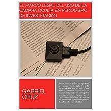 """El marco legal del uso de la cámara oculta en periodismo de investigación: Normativa, jurisprudencia... y casos reales contados desde dentro con un """"experimento ... jurídico"""" sorprendente (Spanish Edition)"""
