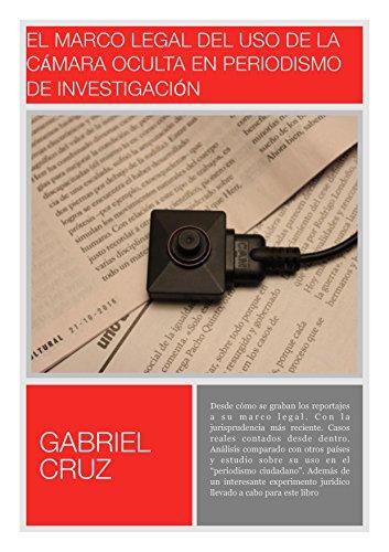 El marco legal del uso de la cámara oculta en periodismo de investigación: Normativa, jurisprudencia... y casos reales contados desde dentro con un