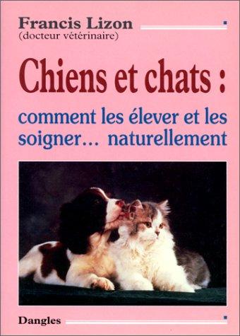 Chiens et Chats : Comment les élever et les soigner naturellement