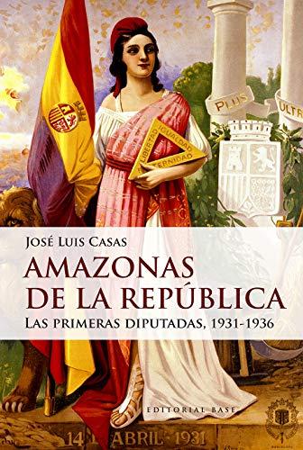 Amazonas de la República: Las primeras diputadas, 1931-1936 (Base Hispánica nº 48) por José Luis  Casas