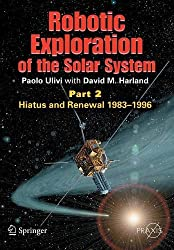 Robotic Exploration of the Solar System: Part 2: Hiatus and Renewal, 1983-1996 (Springer Praxis Books/Space Exploration)