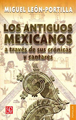 Los Antiguos Mexicanos a Traves de Sus Cronicas y Cantares (Popular) por Miguel Leon-Portilla