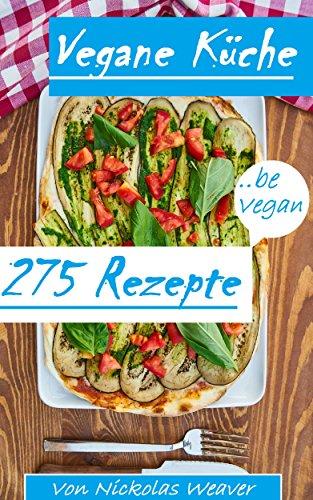 Vegane Küche: Vegane Rezepte einfach lecker - 275 Rezepte aus der veganen Küche!