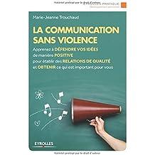 La communication sans violence: Apprenez à défendre vos idées de manière positive pour établir des relations de qualité et obtenir ce qui est important pour vous.