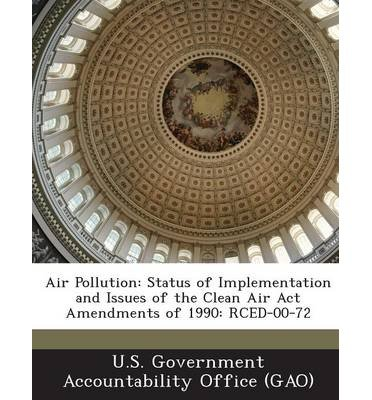 Air Pollution: Status of Implementation and Issues of the Clean Air ACT Amendments of 1990: Rced-00-72 (Paperback) - Common