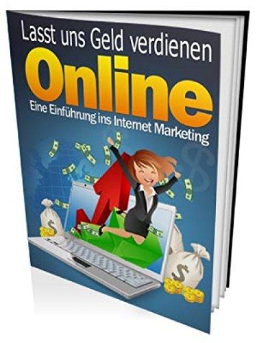Lasst uns Geld verdienen online: Eine Einführung ins Internet Marketing