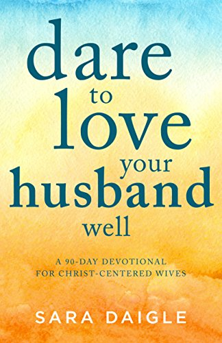 Dare to Love Your Husband Well: A 90-Day Devotional for Christ-Centered Wives (English Edition)
