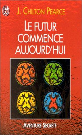 LE FUTUR COMMENCE AUJOURD'HUI. : Le prochain défi de l'intelligence humaine par Joseph Chilton-Pearce