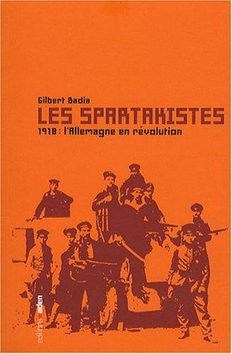 Les spartakistes : 1918, L'Allemagne en révolution par Gilbert Badia