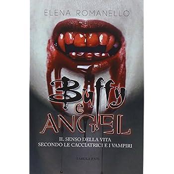 Buffy E Angel. Il Senso Della Vita Secondo Le Cacciatrici E I Vampiri