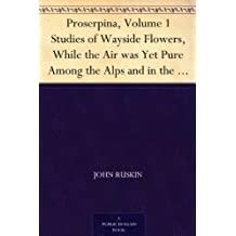 Proserpina, Volume 1 Studies of Wayside Flowers, While the Air was Yet Pure Among the Alps and in the Scotland and England Which My Father Knew (English Edition)