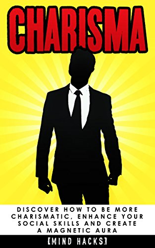 Charisma: Discover How to be More Charismatic, Enhance Your Social Skills and Create a Magnetic Aura: Confidence Hacks (Charisma, Confidence, Self Confidence, ... Mind Hacks, Book 7) (English Edition)