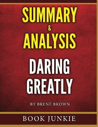 Daring Greatly: How the Courage to Be Vulnerable Transforms the Way We Live, Love, Parent, and Lead - Summary & Analysis