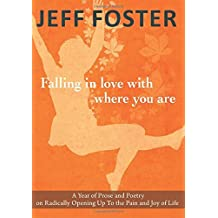 Falling in Love with Where You Are: A Year of Prose and Poetry on Radically Opening Up to the Pain and Joy of Life by Jeff Foster (2013-11-24)