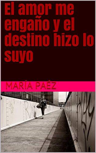 El amor me engaño y el destino hizo lo suyo por María Paéz