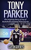 Tony Parker: The Inspiring Story of One of Basketball's Greatest Point Guards (Basketball Biography Books)