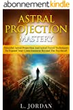 Astral Projection :Astral Projection Mastery, Powerful Astral Projection And Astral Travel Techniques To Expand Your Consciousness Beyond The Psychical ! - astral projection - ! (English Edition)
