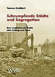 Schrumpfende Städte und Segregation: Eine vergleichende Studie über Leipzig und Essen - Tammo Grabbert