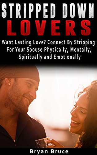 Stripped Down Lovers: Want Lasting Love? Connect By Stripping For Your Spouse Physically, Mentally, Spiritually and Emotionally