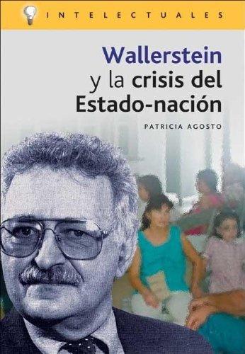 Wallerstein y la crisis del estado-nacion (Intelectuales) por Patricia Agosto