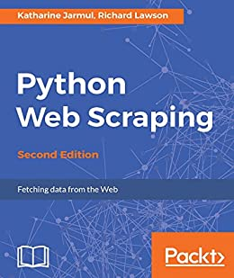 Python Web Scraping - Second Edition: Hands-on data scraping and crawling using PyQT, Selnium, HTML and Python by [Jarmul, Katharine, Lawson, Richard]